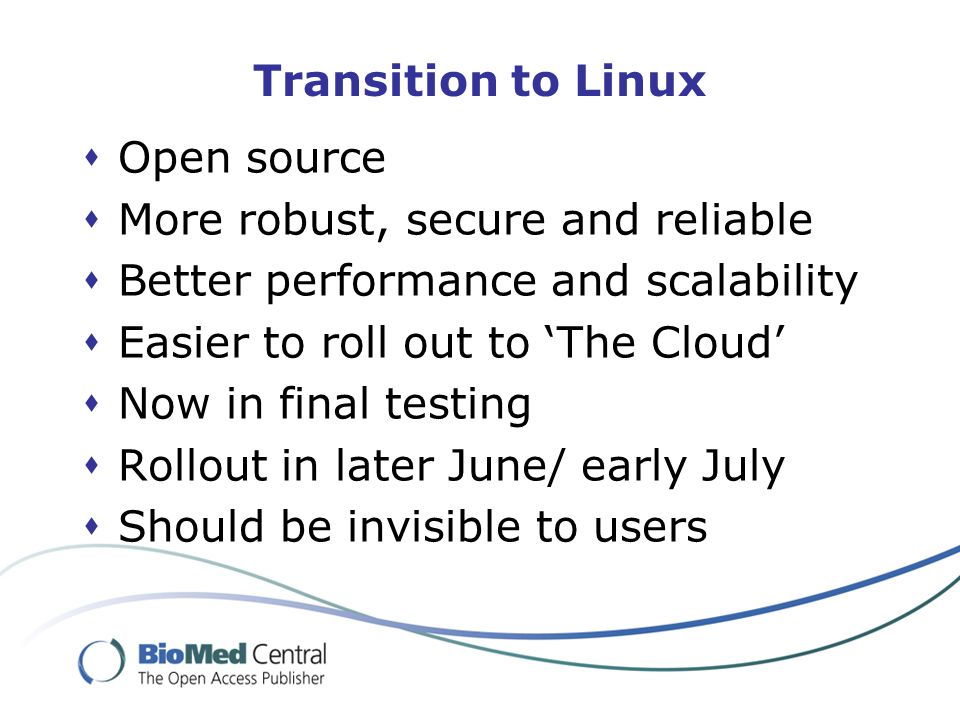 Transition to Linux  Open source  More robust, secure and reliable  Better performance and scalability  Easier to roll out to 'The Cloud'  Now in final testing  Rollout in later June/ early July  Should be invisible to users