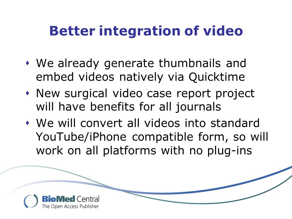 Better integration of video  We already generate thumbnails and embed videos natively via Quicktime  New surgical video case report project will have benefits for all journals  We will convert all videos into standard YouTube/iPhone compatible form, so will work on all platforms with no plug-ins