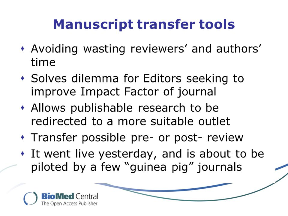  Avoiding wasting reviewers' and authors' time  Solves dilemma for Editors seeking to improve Impact Factor of journal  Allows publishable research to be redirected to a more suitable outlet  Transfer possible pre- or post- review  It went live yesterday, and is about to be piloted by a few guinea pig journals
