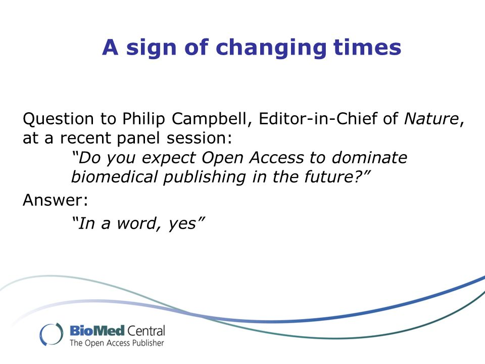 A sign of changing times Question to Philip Campbell, Editor-in-Chief of Nature, at a recent panel session: Do you expect Open Access to dominate biomedical publishing in the future Answer: In a word, yes