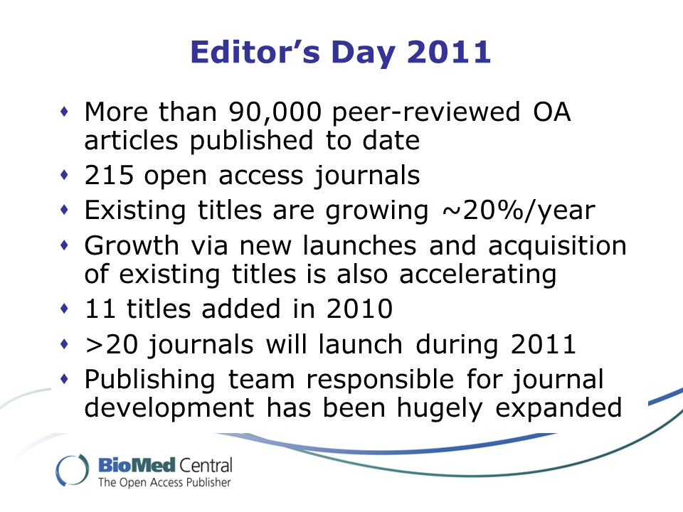 Editor's Day 2011  More than 90,000 peer-reviewed OA articles published to date  215 open access journals  Existing titles are growing ~20%/year  Growth via new launches and acquisition of existing titles is also accelerating  11 titles added in 2010  >20 journals will launch during 2011  Publishing team responsible for journal development has been hugely expanded
