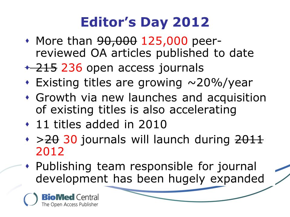 Editor's Day 2012  More than 90,000 125,000 peer- reviewed OA articles published to date  215 236 open access journals  Existing titles are growing ~20%/year  Growth via new launches and acquisition of existing titles is also accelerating  11 titles added in 2010  >20 30 journals will launch during 2011 2012  Publishing team responsible for journal development has been hugely expanded