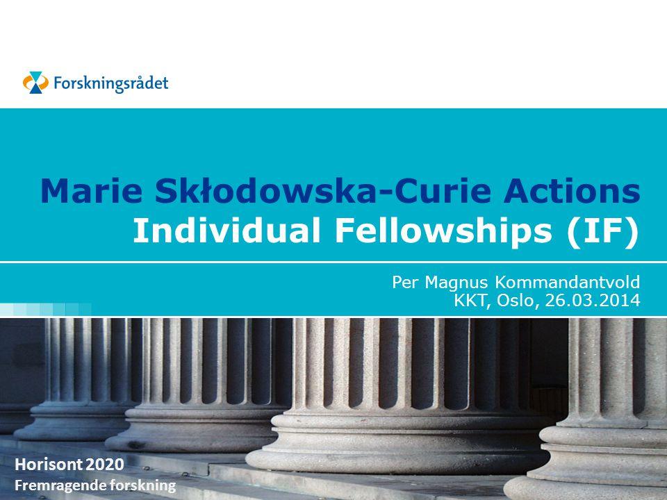 Horisont 2020 Fremragende forskning Marie Skłodowska-Curie Actions Individual Fellowships (IF) Per Magnus Kommandantvold KKT, Oslo, 26.03.2014