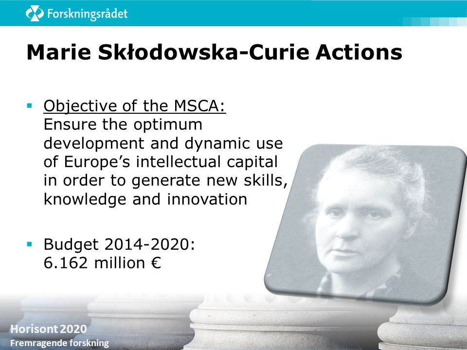 Horisont 2020 Fremragende forskning Marie Skłodowska-Curie Actions  Objective of the MSCA: Ensure the optimum development and dynamic use of Europe's
