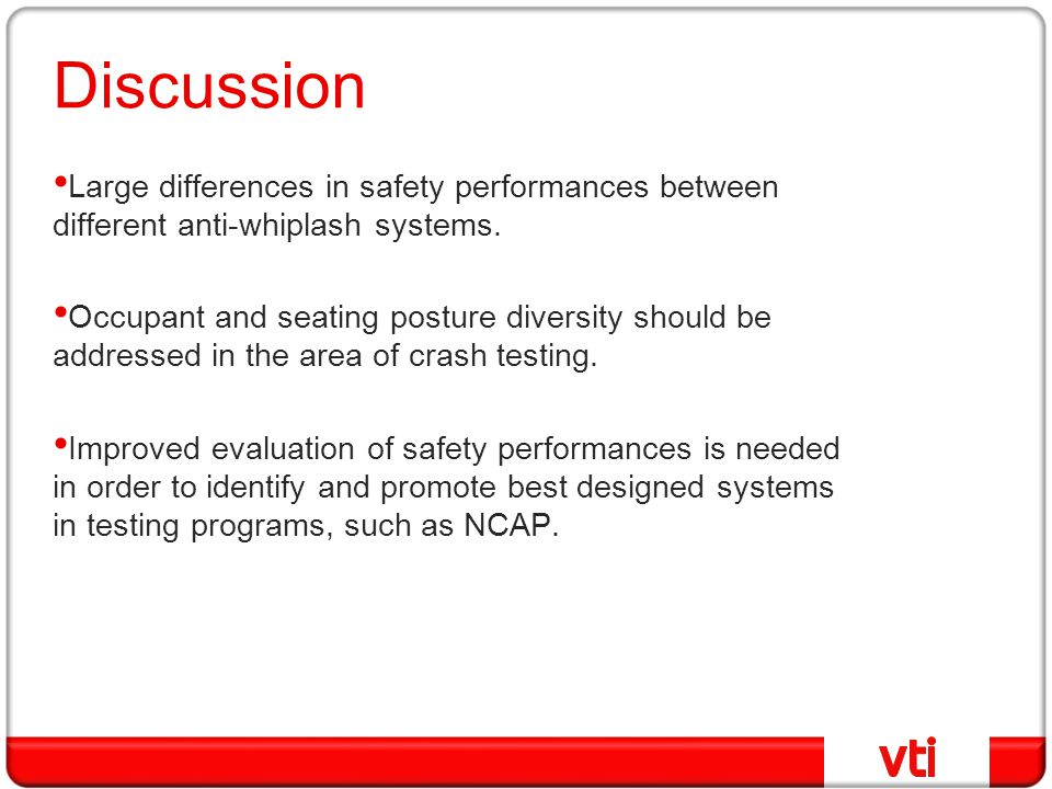 Discussion Large differences in safety performances between different anti-whiplash systems. Occupant and seating posture diversity should be addresse