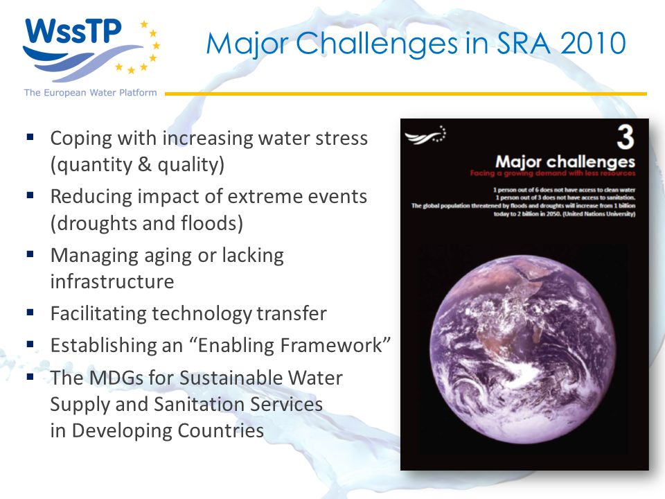 Major Challenges in SRA 2010  Coping with increasing water stress (quantity & quality)  Reducing impact of extreme events (droughts and floods)  Managing aging or lacking infrastructure  Facilitating technology transfer  Establishing an Enabling Framework  The MDGs for Sustainable Water Supply and Sanitation Services in Developing Countries
