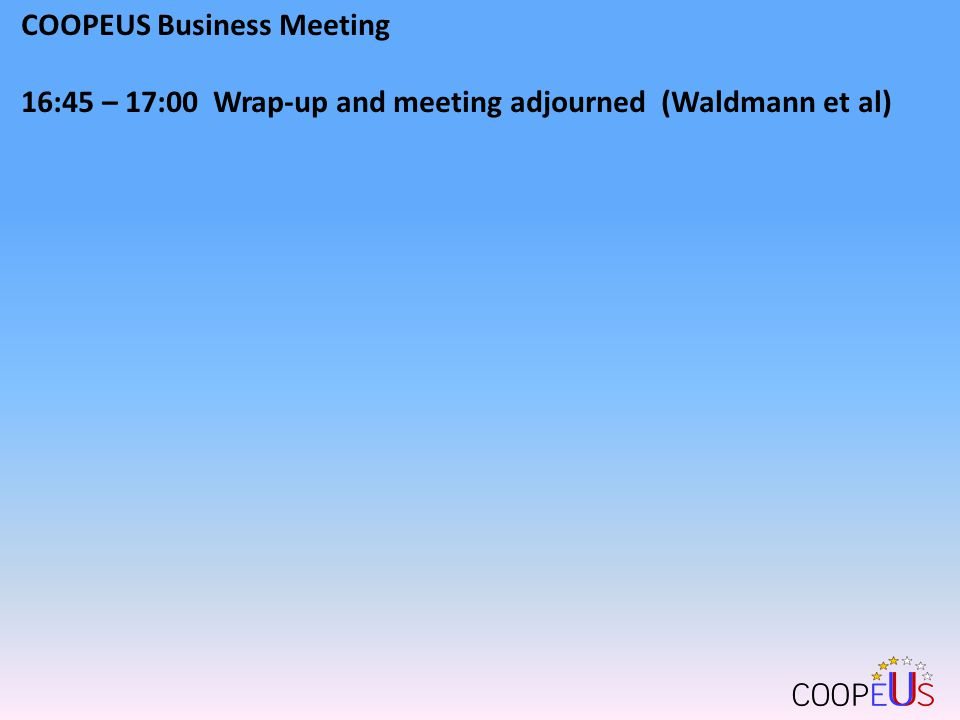 COOPEUS Business Meeting 16:45 – 17:00 Wrap-up and meeting adjourned (Waldmann et al)