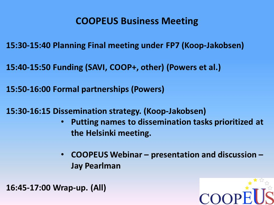 COOPEUS Business Meeting 15:30-15:40 Final COOPEUS meeting under the FP7 framework COOPEUS management suggests: Meeting: 1 full-day meeting Date: May 28 th 2014 Location: Brussels Content and concepts: Ideas and suggestions from COOPEUS will be developed by the COOPEUS Steering committess.
