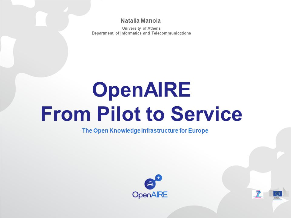 OpenAIRE From Pilot to Service The Open Knowledge Infrastructure for Europe Natalia Manola University of Athens Department of Informatics and Telecomm