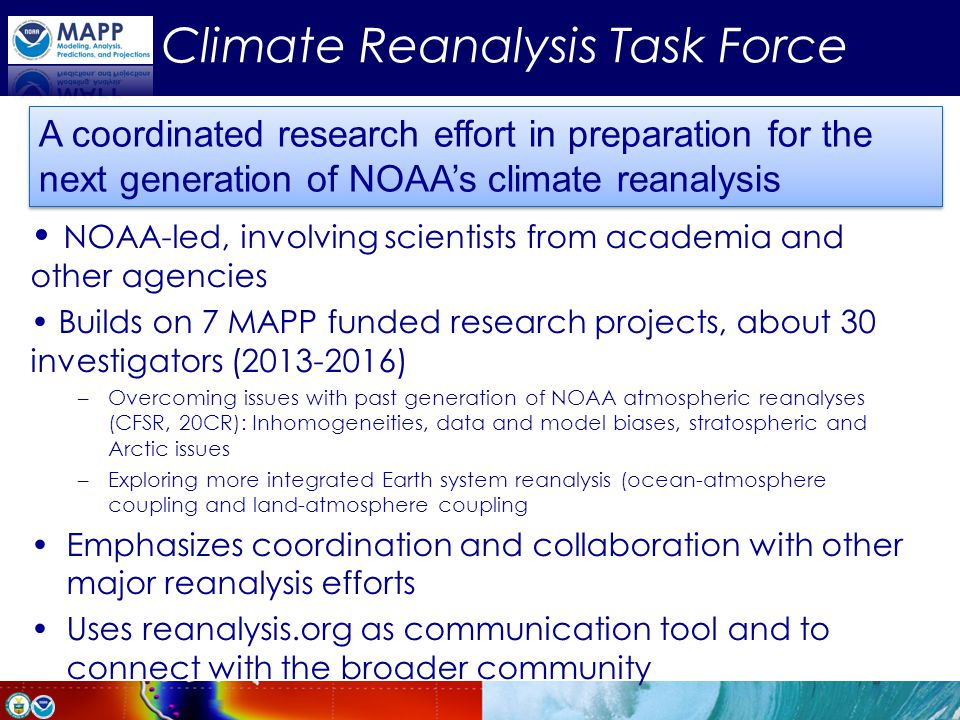 Climate Reanalysis Task Force NOAA-led, involving scientists from academia and other agencies Builds on 7 MAPP funded research projects, about 30 inve