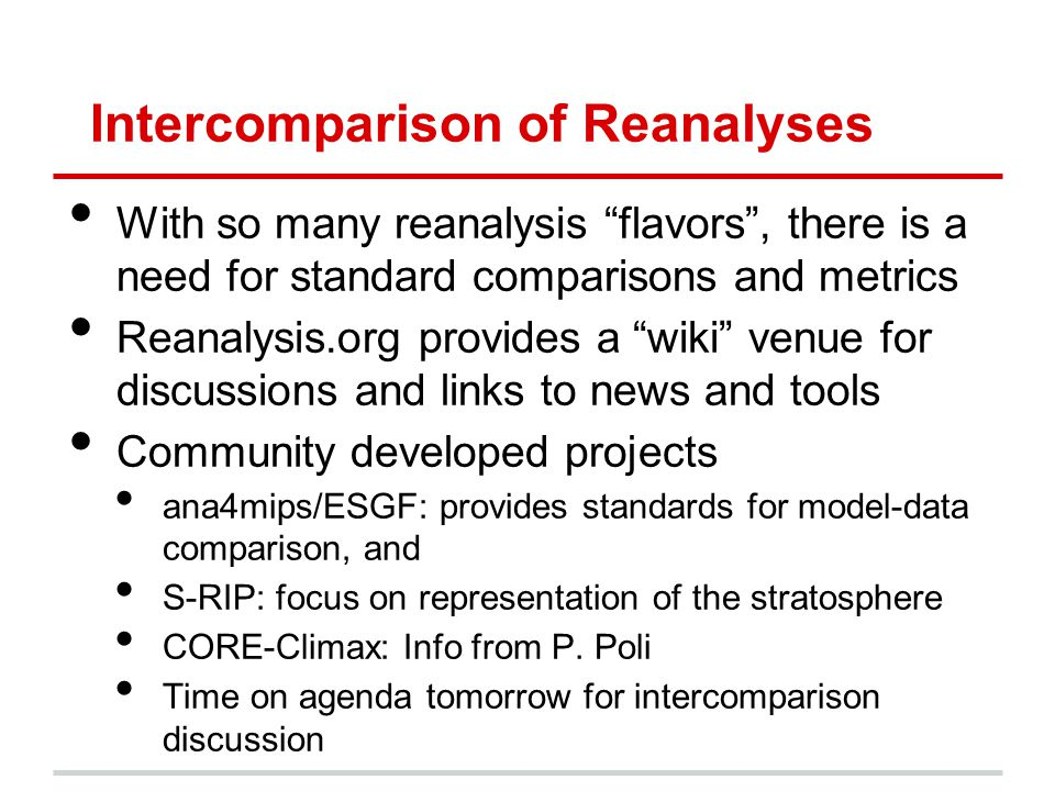 "Intercomparison of Reanalyses With so many reanalysis ""flavors"", there is a need for standard comparisons and metrics Reanalysis.org provides a ""wiki"""