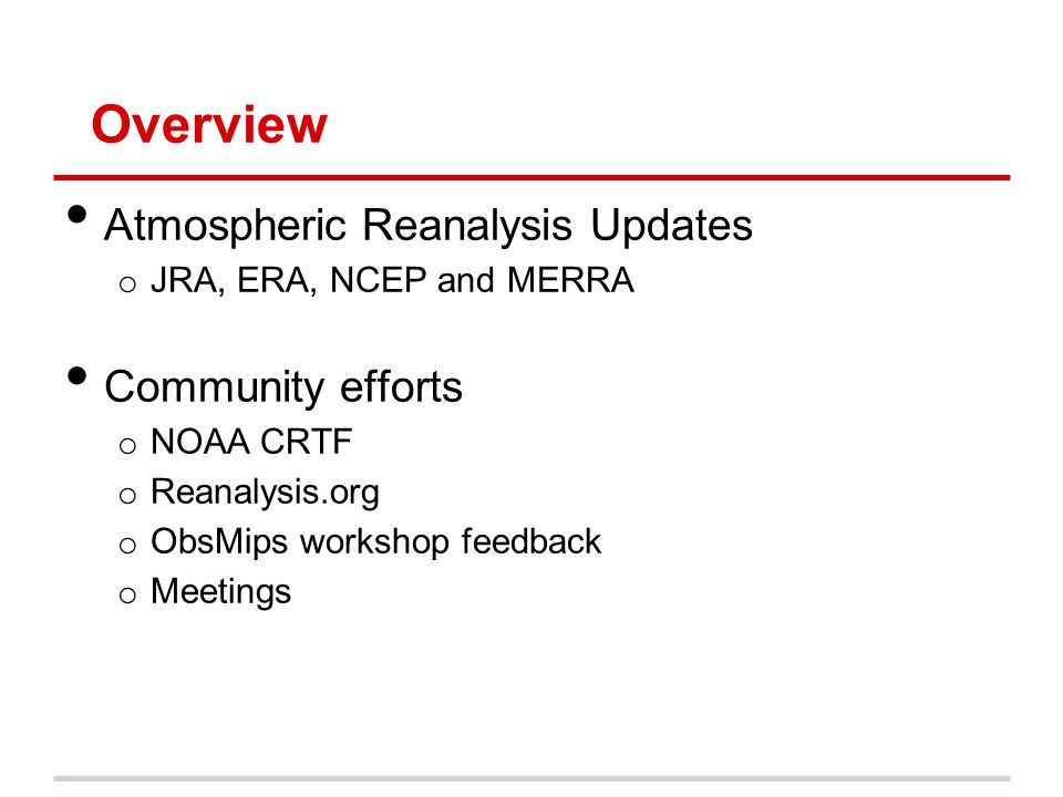 Overview Atmospheric Reanalysis Updates o JRA, ERA, NCEP and MERRA Community efforts o NOAA CRTF o Reanalysis.org o ObsMips workshop feedback o Meetin