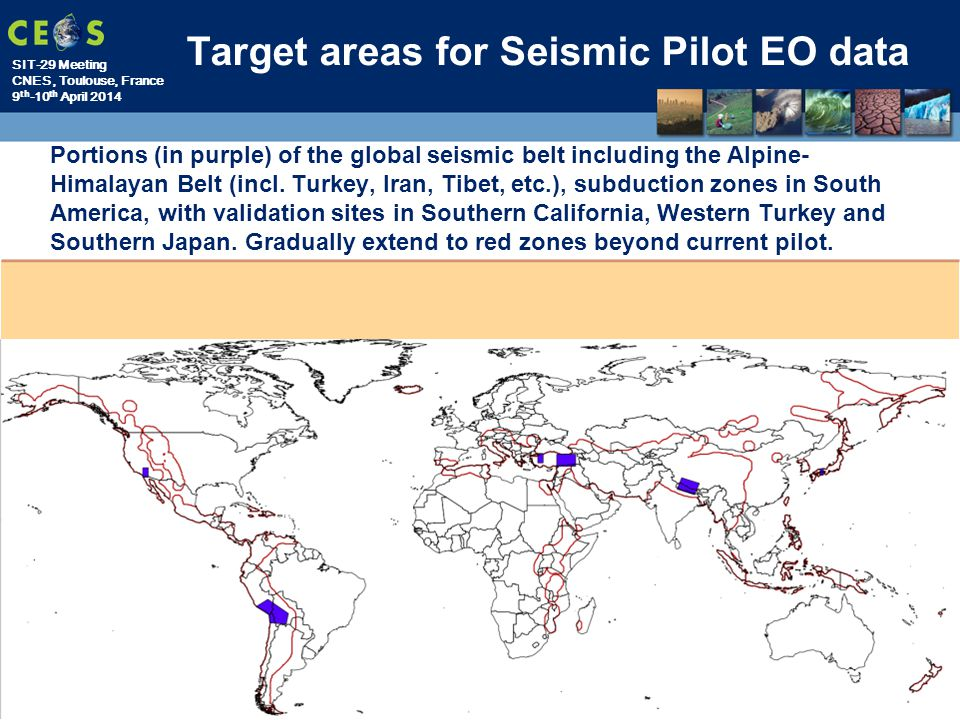 SIT-29 Meeting CNES, Toulouse, France 9 th -10 th April 2014 Target areas for Seismic Pilot EO data Portions (in purple) of the global seismic belt including the Alpine- Himalayan Belt (incl.