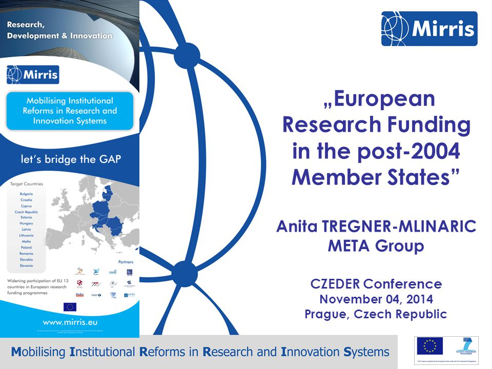 Mirris – CZEDER Conference – Prague, November 4 MIRRIS - Mobilizing Institutional Reforms for Research and Innovation Systems A support action aiming at identifying the strengths and weaknesses of R&I performance in ERA and Framework Programmes of the EU13 and proposing solutions to improve performances and participation to H2020.