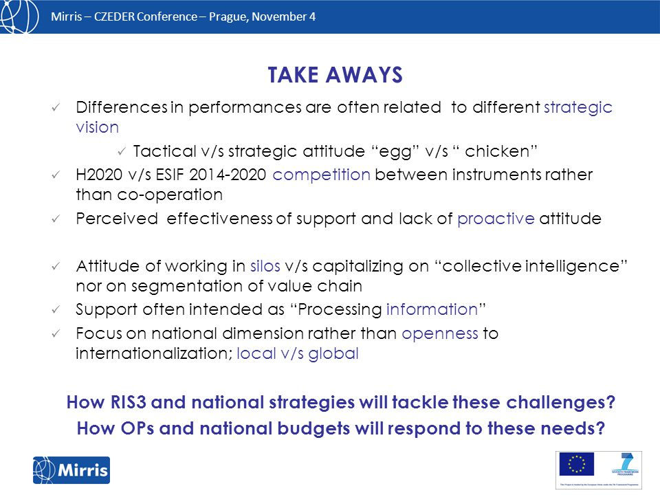Mirris – CZEDER Conference – Prague, November 4 Differences in performances are often related to different strategic vision Tactical v/s strategic attitude egg v/s chicken H2020 v/s ESIF 2014-2020 competition between instruments rather than co-operation Perceived effectiveness of support and lack of proactive attitude Attitude of working in silos v/s capitalizing on collective intelligence nor on segmentation of value chain Support often intended as Processing information Focus on national dimension rather than openness to internationalization; local v/s global How RIS3 and national strategies will tackle these challenges.