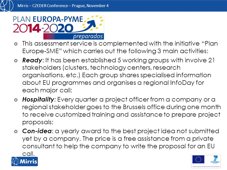 Mirris – CZEDER Conference – Prague, November 4  This assessment service is complemented with the initiative Plan Europe-SME which carries out the following 3 main activities:  Ready : It has been established 5 working groups with involve 21 stakeholders (clusters, technology centers, research organisations, etc.) Each group shares specialised information about EU programmes and organises a regional InfoDay for each major call;  Hospitality : Every quarter a project officer from a company or a regional stakeholder goes to the Brussels office during one month to receive customized training and assistance to prepare project proposals;  Con-idea : a yearly award to the best project idea not submitted yet by a company.