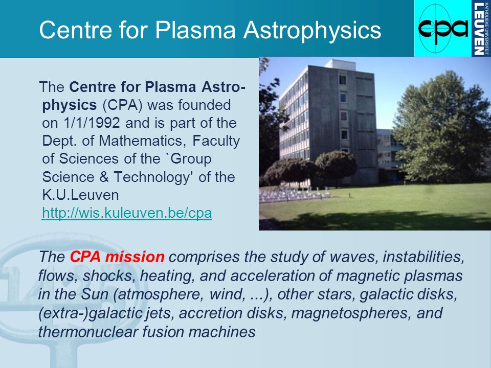 Centre for Plasma Astrophysics The Centre for Plasma Astro- physics (CPA) was founded on 1/1/1992 and is part of the Dept.