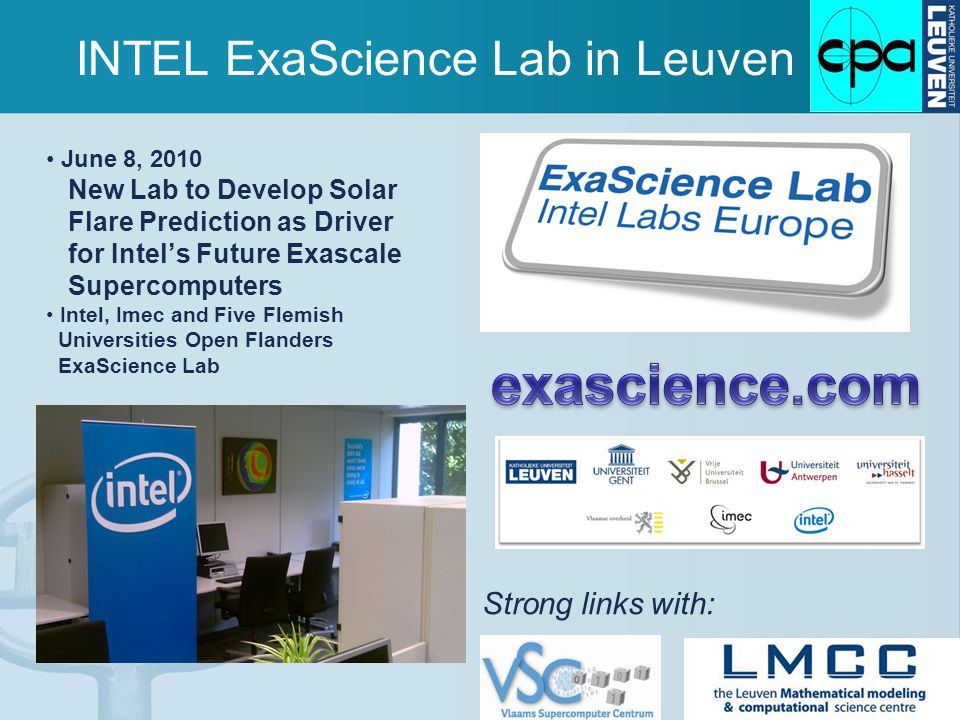 INTEL ExaScience Lab in Leuven June 8, 2010 New Lab to Develop Solar Flare Prediction as Driver for Intel's Future Exascale Supercomputers Intel, Imec and Five Flemish Universities Open Flanders ExaScience Lab Strong links with: