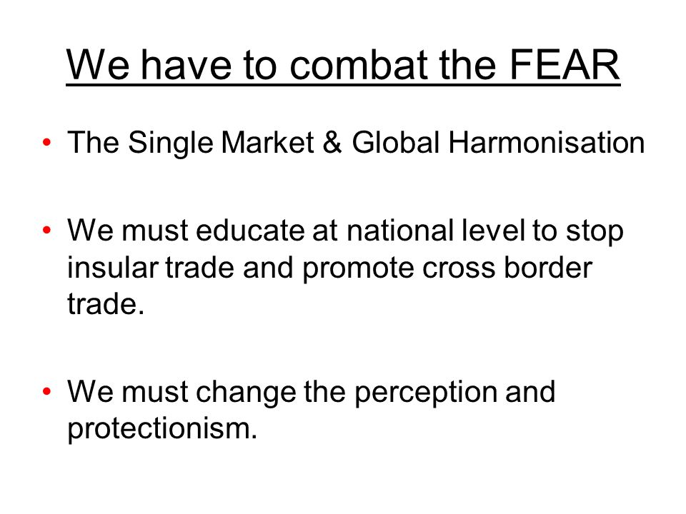 We have to combat the FEAR The Single Market & Global Harmonisation We must educate at national level to stop insular trade and promote cross border t