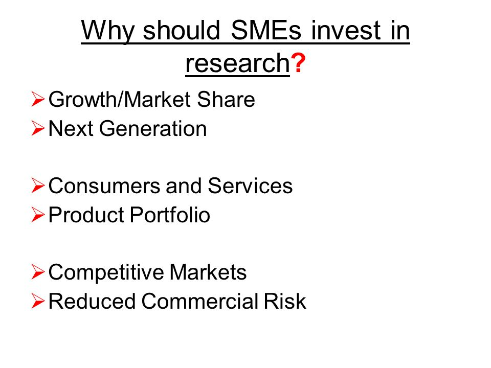 Why should SMEs invest in research?  Growth/Market Share  Next Generation  Consumers and Services  Product Portfolio  Competitive Markets  Reduc