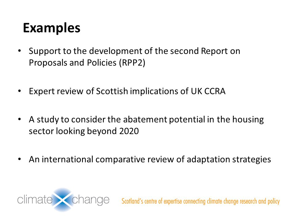 Examples Support to the development of the second Report on Proposals and Policies (RPP2) Expert review of Scottish implications of UK CCRA A study to consider the abatement potential in the housing sector looking beyond 2020 An international comparative review of adaptation strategies