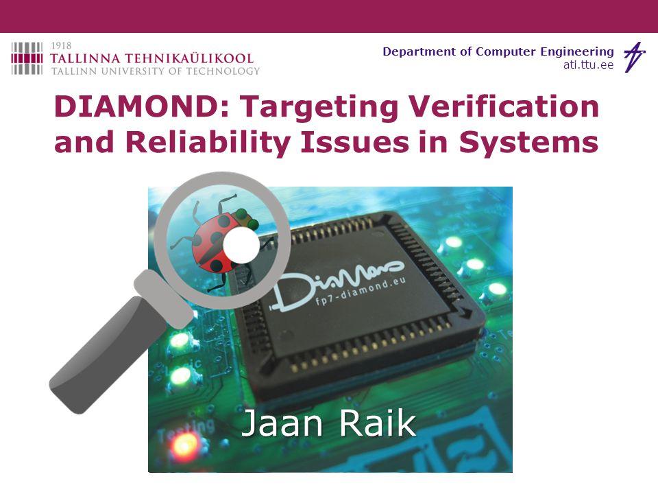Tallinn University of Technology Department of Computer Engineering ati.ttu.ee Jaan Raik DIAMOND: Targeting Verification and Reliability Issues in Sys
