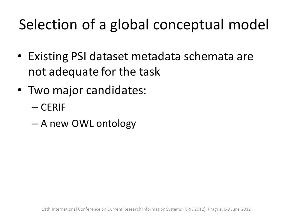 Selection of a global conceptual model Existing PSI dataset metadata schemata are not adequate for the task Two major candidates: – CERIF – A new OWL ontology 11th International Conference on Current Research Information Systems (CRIS 2012), Prague, 6-9 June 2012