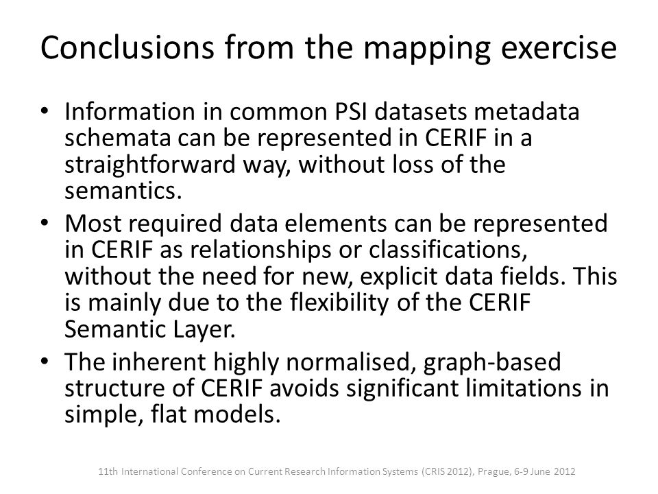 Conclusions from the mapping exercise Information in common PSI datasets metadata schemata can be represented in CERIF in a straightforward way, without loss of the semantics.