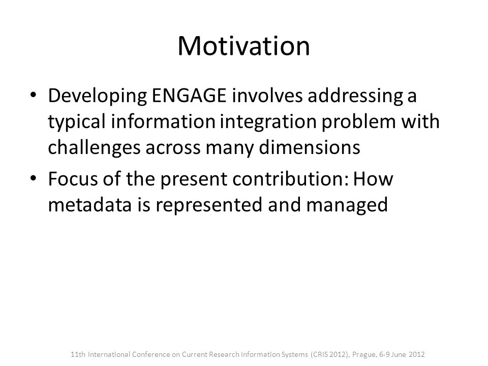 Motivation Developing ENGAGE involves addressing a typical information integration problem with challenges across many dimensions Focus of the present contribution: How metadata is represented and managed 11th International Conference on Current Research Information Systems (CRIS 2012), Prague, 6-9 June 2012