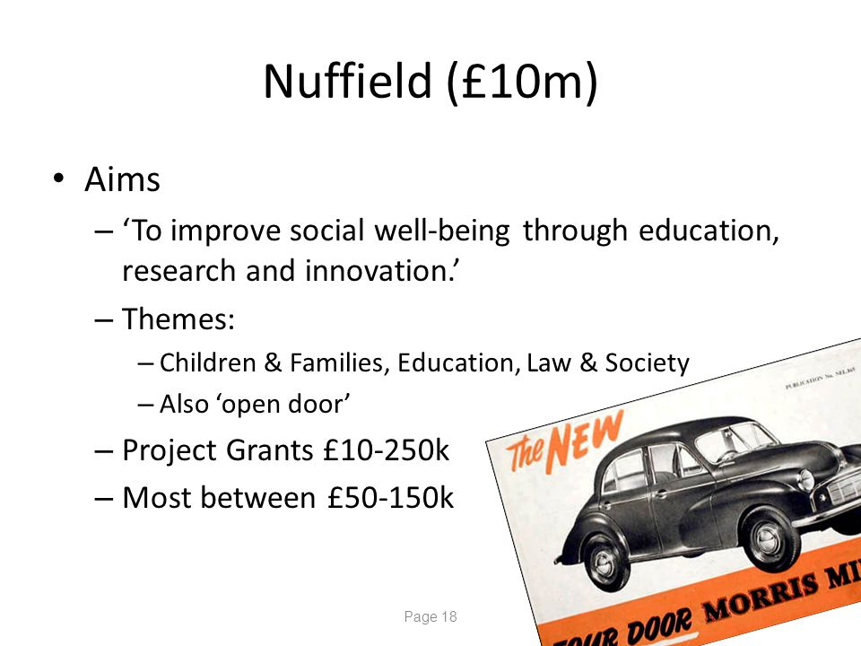 Page 18 Nuffield (£10m) Aims – 'To improve social well-being through education, research and innovation.' – Themes: – Children & Families, Education, Law & Society – Also 'open door' – Project Grants £10-250k – Most between £50-150k