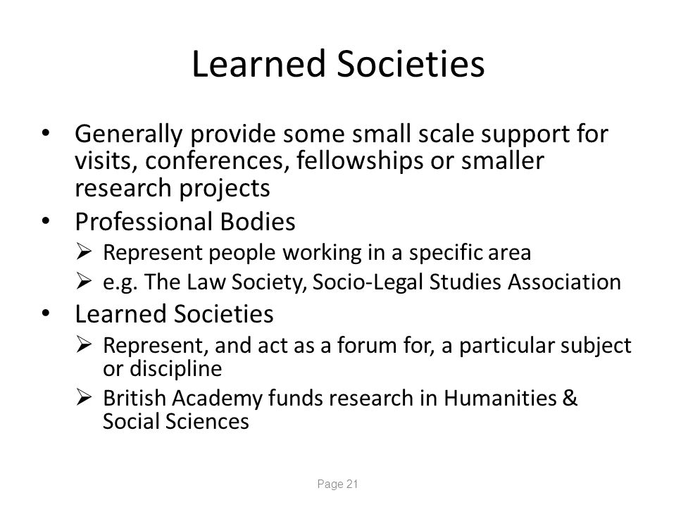 Page 21 Learned Societies Generally provide some small scale support for visits, conferences, fellowships or smaller research projects Professional Bodies  Represent people working in a specific area  e.g.