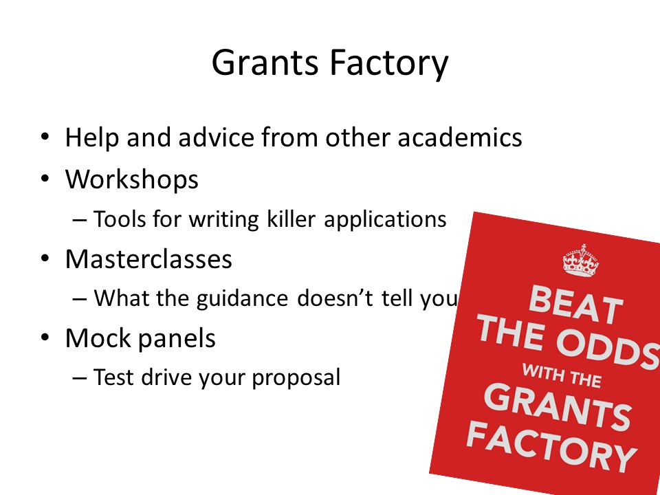 Grants Factory Help and advice from other academics Workshops – Tools for writing killer applications Masterclasses – What the guidance doesn't tell you Mock panels – Test drive your proposal