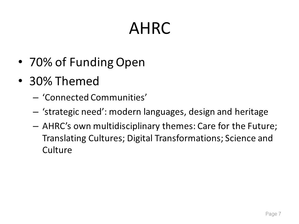 AHRC 70% of Funding Open 30% Themed – 'Connected Communities' – 'strategic need': modern languages, design and heritage – AHRC's own multidisciplinary themes: Care for the Future; Translating Cultures; Digital Transformations; Science and Culture Page 7