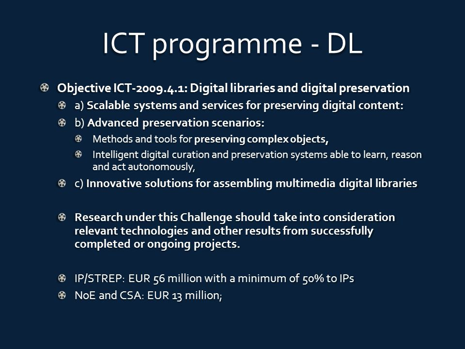 ICT programme - DL Objective ICT-2009.4.1: Digital libraries and digital preservation a) Scalable systems and services for preserving digital content: b) Advanced preservation scenarios: Methods and tools for preserving complex objects, Intelligent digital curation and preservation systems able to learn, reason and act autonomously, c) Innovative solutions for assembling multimedia digital libraries Research under this Challenge should take into consideration relevant technologies and other results from successfully completed or ongoing projects.