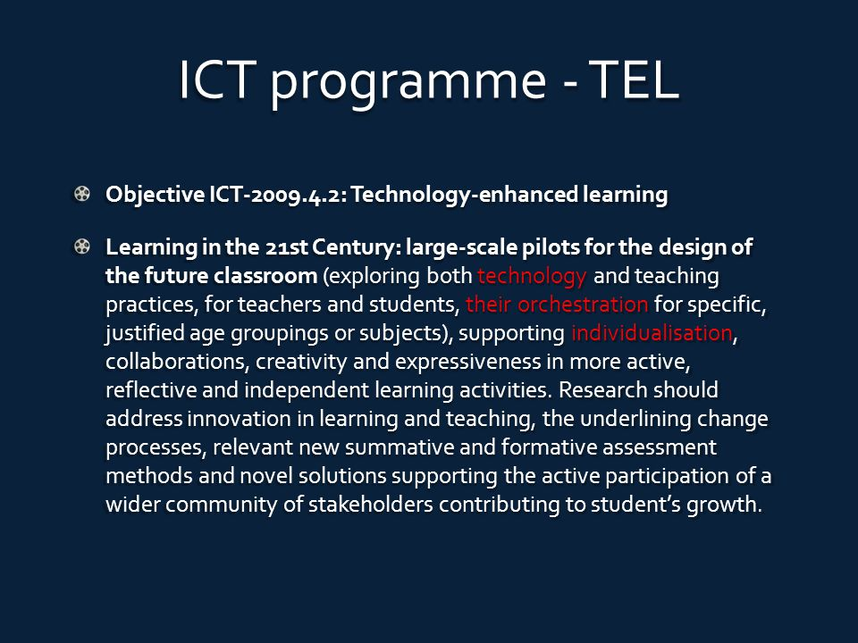 ICT programme - TEL Objective ICT-2009.4.2: Technology-enhanced learning Learning in the 21st Century: large-scale pilots for the design of the future classroom (exploring both technology and teaching practices, for teachers and students, their orchestration for specific, justified age groupings or subjects), supporting individualisation, collaborations, creativity and expressiveness in more active, reflective and independent learning activities.