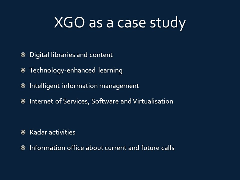XGO as a case study Digital libraries and content Technology-enhanced learning Intelligent information management Internet of Services, Software and Virtualisation Radar activities Information office about current and future calls