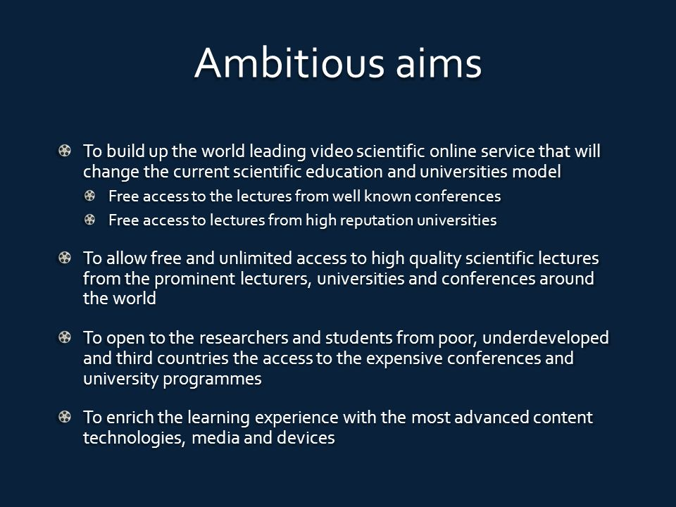 Ambitious aims To build up the world leading video scientific online service that will change the current scientific education and universities model Free access to the lectures from well known conferences Free access to lectures from high reputation universities To allow free and unlimited access to high quality scientific lectures from the prominent lecturers, universities and conferences around the world To open to the researchers and students from poor, underdeveloped and third countries the access to the expensive conferences and university programmes To enrich the learning experience with the most advanced content technologies, media and devices