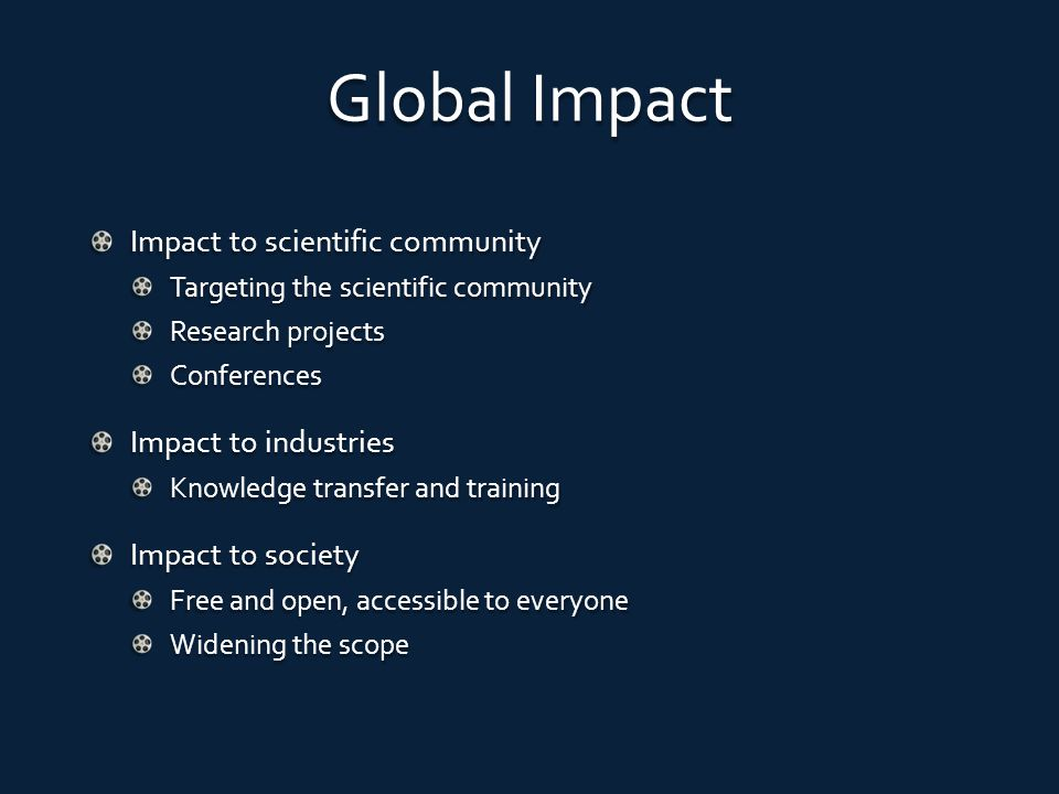 Global Impact Impact to scientific community Targeting the scientific community Research projects Conferences Impact to industries Knowledge transfer and training Impact to society Free and open, accessible to everyone Widening the scope