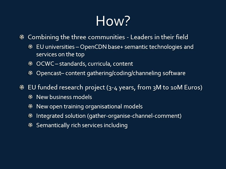 Funding options EU funds from: ICT RTD programme CIP PSP programme Joint research funds like Eureka Support from national funds in Europe Support from investors Some expression of interest already