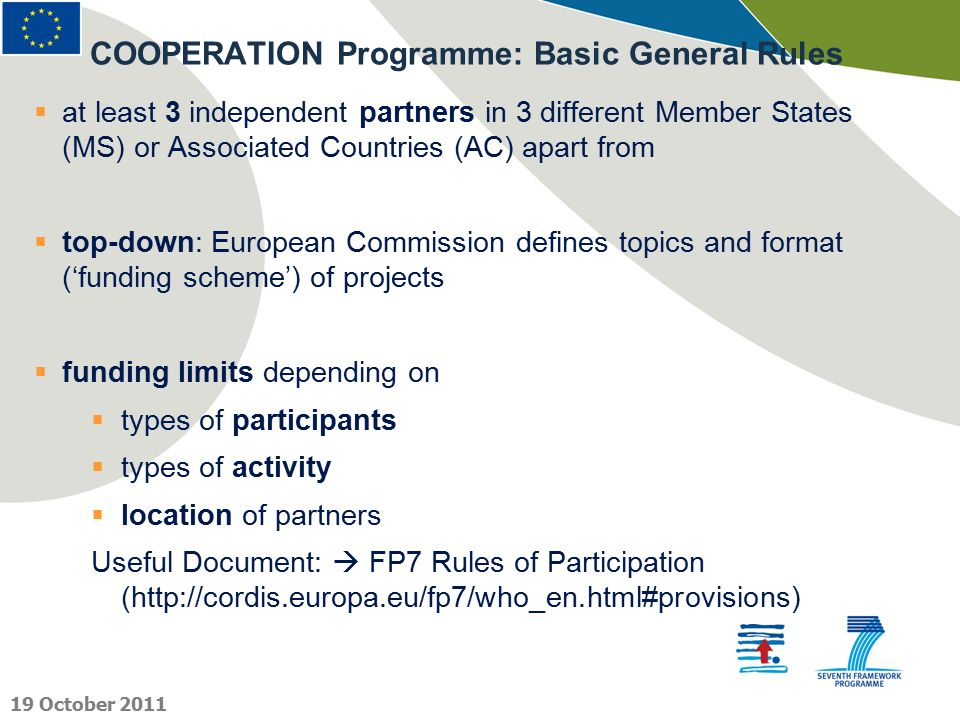  at least 3 independent partners in 3 different Member States (MS) or Associated Countries (AC) apart from  top-down: European Commission defines topics and format ('funding scheme') of projects  funding limits depending on  types of participants  types of activity  location of partners Useful Document:  FP7 Rules of Participation (http://cordis.europa.eu/fp7/who_en.html#provisions) COOPERATION Programme: Basic General Rules 19 October 2011