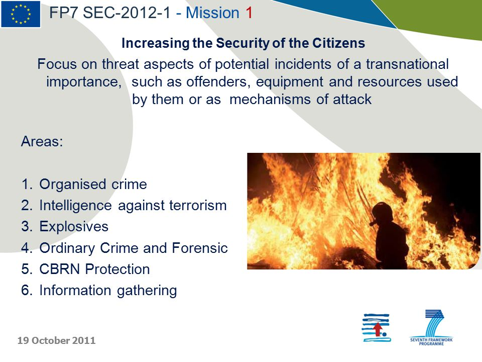 Increasing the Security of the Citizens Focus on threat aspects of potential incidents of a transnational importance, such as offenders, equipment and resources used by them or as mechanisms of attack Areas: 1.Organised crime 2.Intelligence against terrorism 3.Explosives 4.Ordinary Crime and Forensic 5.CBRN Protection 6.Information gathering FP7 SEC-2012-1 - Mission 1 19 October 2011