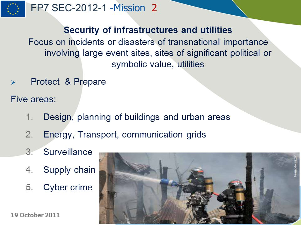 Security of infrastructures and utilities Focus on incidents or disasters of transnational importance involving large event sites, sites of significant political or symbolic value, utilities  Protect & Prepare Five areas: 1.Design, planning of buildings and urban areas 2.Energy, Transport, communication grids 3.Surveillance 4.Supply chain 5.Cyber crime FP7 SEC-2012-1 - Mission 2 19 October 2011