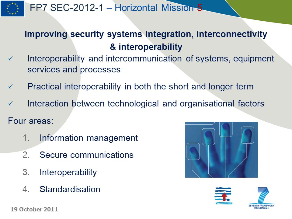 Improving security systems integration, interconnectivity & interoperability Interoperability and intercommunication of systems, equipment services and processes Practical interoperability in both the short and longer term Interaction between technological and organisational factors Four areas: 1.Information management 2.Secure communications 3.Interoperability 4.Standardisation FP7 SEC-2012-1 – Horizontal Mission 5 19 October 2011