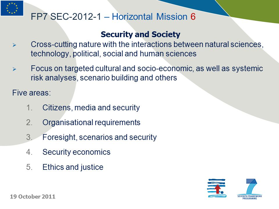 Security and Society  Cross-cutting nature with the interactions between natural sciences, technology, political, social and human sciences  Focus on targeted cultural and socio-economic, as well as systemic risk analyses, scenario building and others Five areas: 1.Citizens, media and security 2.Organisational requirements 3.Foresight, scenarios and security 4.Security economics 5.Ethics and justice FP7 SEC-2012-1 – Horizontal Mission 6 19 October 2011