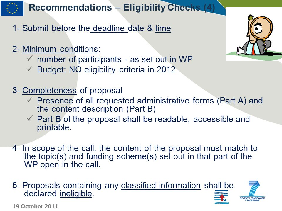 - 1- Submit before the deadline date & time 2- Minimum conditions: number of participants - as set out in WP Budget: NO eligibility criteria in 2012 3- Completeness of proposal Presence of all requested administrative forms (Part A) and the content description (Part B) Part B of the proposal shall be readable, accessible and printable.