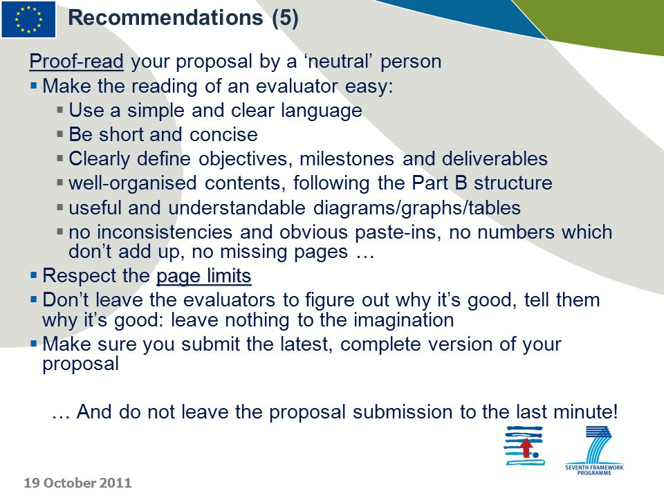 Proof-read Proof-read your proposal by a 'neutral' person  Make the reading of an evaluator easy:  Use a simple and clear language  Be short and concise  Clearly define objectives, milestones and deliverables  well-organised contents, following the Part B structure  useful and understandable diagrams/graphs/tables  no inconsistencies and obvious paste-ins, no numbers which don't add up, no missing pages … page limits  Respect the page limits  Don't leave the evaluators to figure out why it's good, tell them why it's good: leave nothing to the imagination  Make sure you submit the latest, complete version of your proposal … And do not leave the proposal submission to the last minute.
