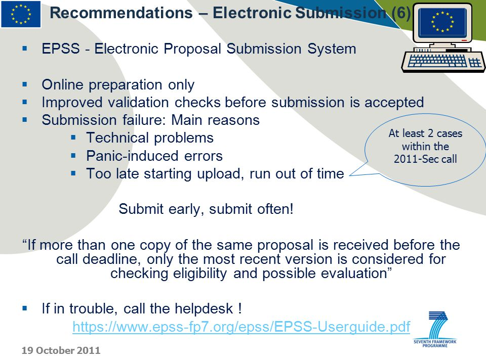  EPSS - Electronic Proposal Submission System  Online preparation only  Improved validation checks before submission is accepted  Submission failure: Main reasons  Technical problems  Panic-induced errors  Too late starting upload, run out of time Submit early, submit often.