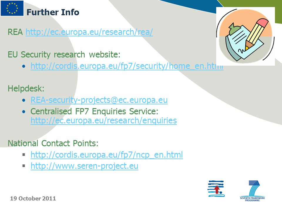 REA http://ec.europa.eu/research/rea/http://ec.europa.eu/research/rea/ EU Security research website: http://cordis.europa.eu/fp7/security/home_en.html Helpdesk: REA-security-projects@ec.europa.eu Centralised FP7 Enquiries Service: http://ec.europa.eu/research/enquiries http://ec.europa.eu/research/enquiries National Contact Points:  http://cordis.europa.eu/fp7/ncp_en.html http://cordis.europa.eu/fp7/ncp_en.html  http://www.seren-project.eu http://www.seren-project.eu Further Info 19 October 2011