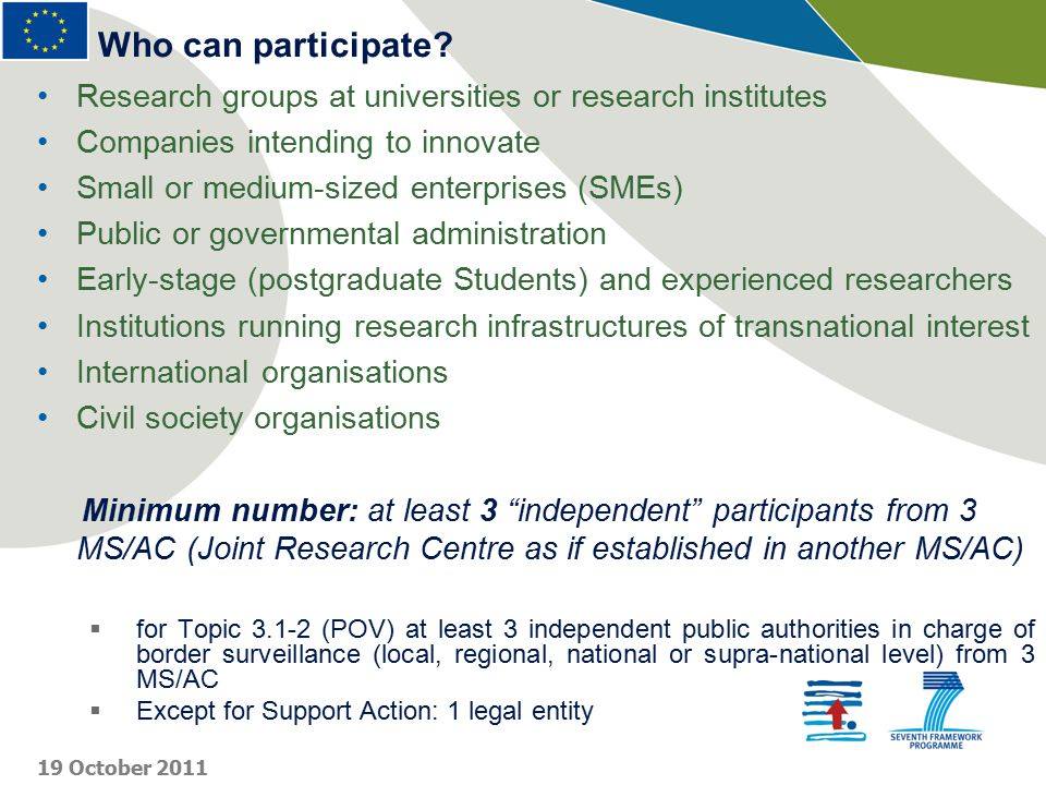 Research groups at universities or research institutes Companies intending to innovate Small or medium-sized enterprises (SMEs) Public or governmental administration Early-stage (postgraduate Students) and experienced researchers Institutions running research infrastructures of transnational interest International organisations Civil society organisations Minimum number: at least 3 independent participants from 3 MS/AC (Joint Research Centre as if established in another MS/AC)  for Topic 3.1-2 (POV) at least 3 independent public authorities in charge of border surveillance (local, regional, national or supra-national level) from 3 MS/AC  Except for Support Action: 1 legal entity Who can participate.