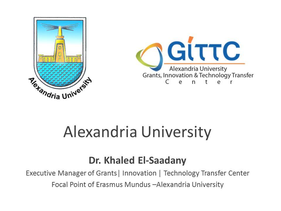Dr. Khaled El-Saadany Executive Manager of Grants| Innovation | Technology Transfer Center Focal Point of Erasmus Mundus –Alexandria University